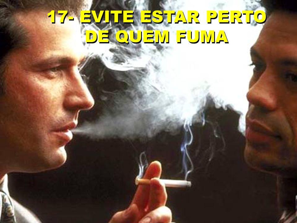17- EVITE ESTAR PERTO DE QUEM FUMA 17- EVITE ESTAR PERTO DE QUEM FUMA