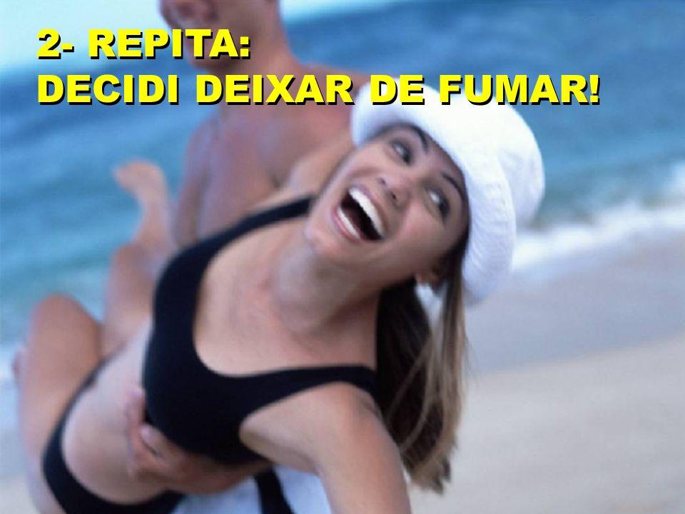2- REPITA: DECIDI DEIXAR DE FUMAR! 2- REPITA: DECIDI DEIXAR DE FUMAR!