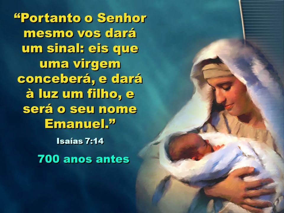 Portanto o Senhor mesmo vos dará um sinal: eis que uma virgem conceberá, e dará à luz um filho, e será o seu nome Emanuel. Isaías 7:14 700 anos antes