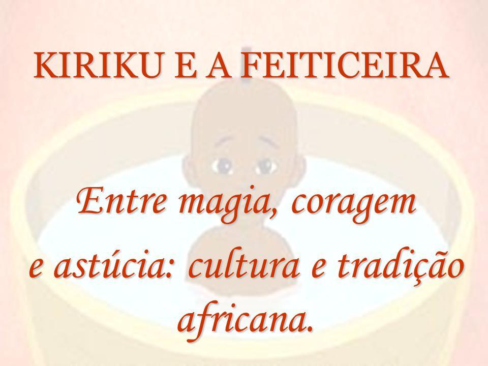 KIRIKU E A FEITICEIRA Entre magia, coragem e astúcia: cultura e tradição africana.