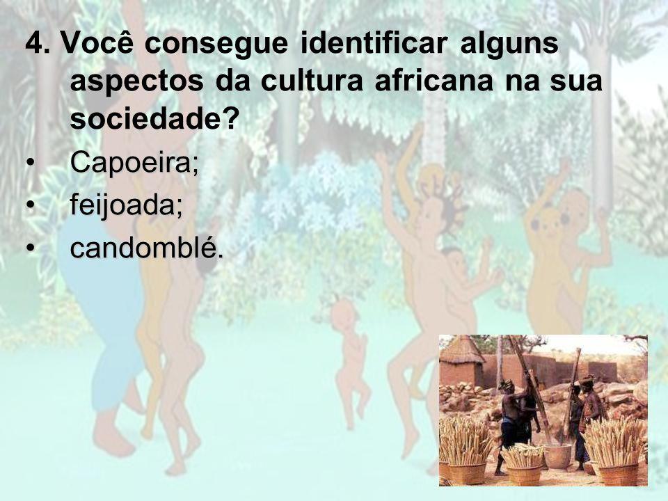 4. Você consegue identificar alguns aspectos da cultura africana na sua sociedade? Capoeira;Capoeira; feijoada;feijoada; candomblé.candomblé.