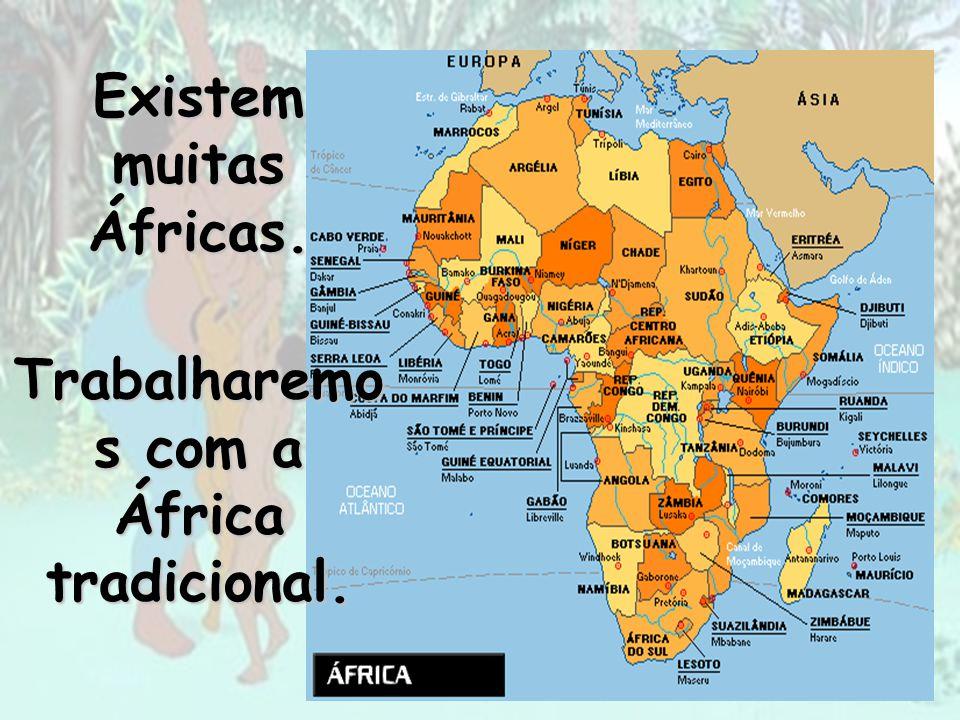 Existem muitas Áfricas. Trabalharemo s com a África tradicional.