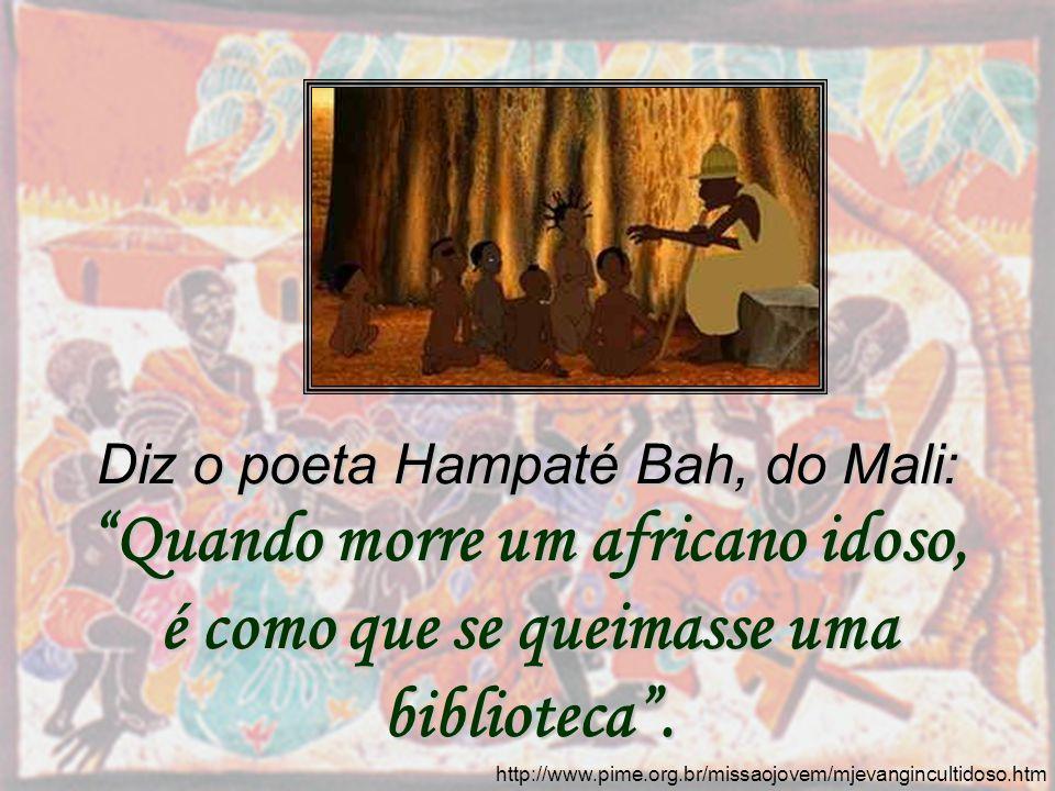 http://www.pime.org.br/missaojovem/mjevangincultidoso.htm Diz o poeta Hampaté Bah, do Mali: Quando morre um africano idoso, é como que se queimasse um