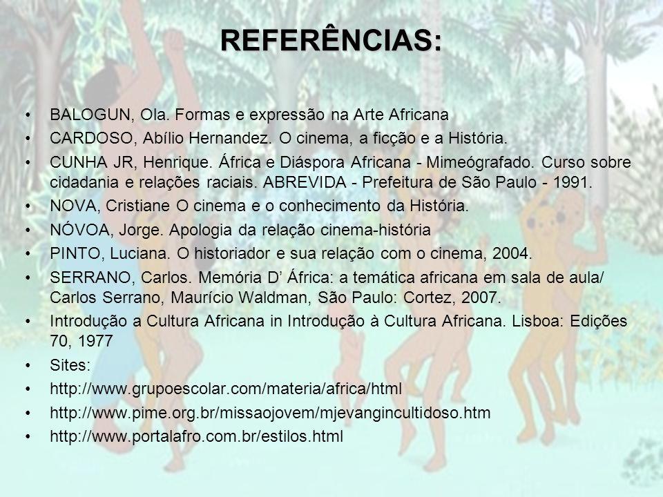REFERÊNCIAS: BALOGUN, Ola. Formas e expressão na Arte Africana CARDOSO, Abílio Hernandez. O cinema, a ficção e a História. CUNHA JR, Henrique. África
