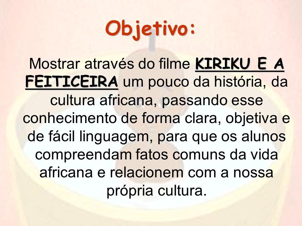 Objetivo: KIRIKU E A FEITICEIRA Mostrar através do filme KIRIKU E A FEITICEIRA um pouco da história, da cultura africana, passando esse conhecimento d