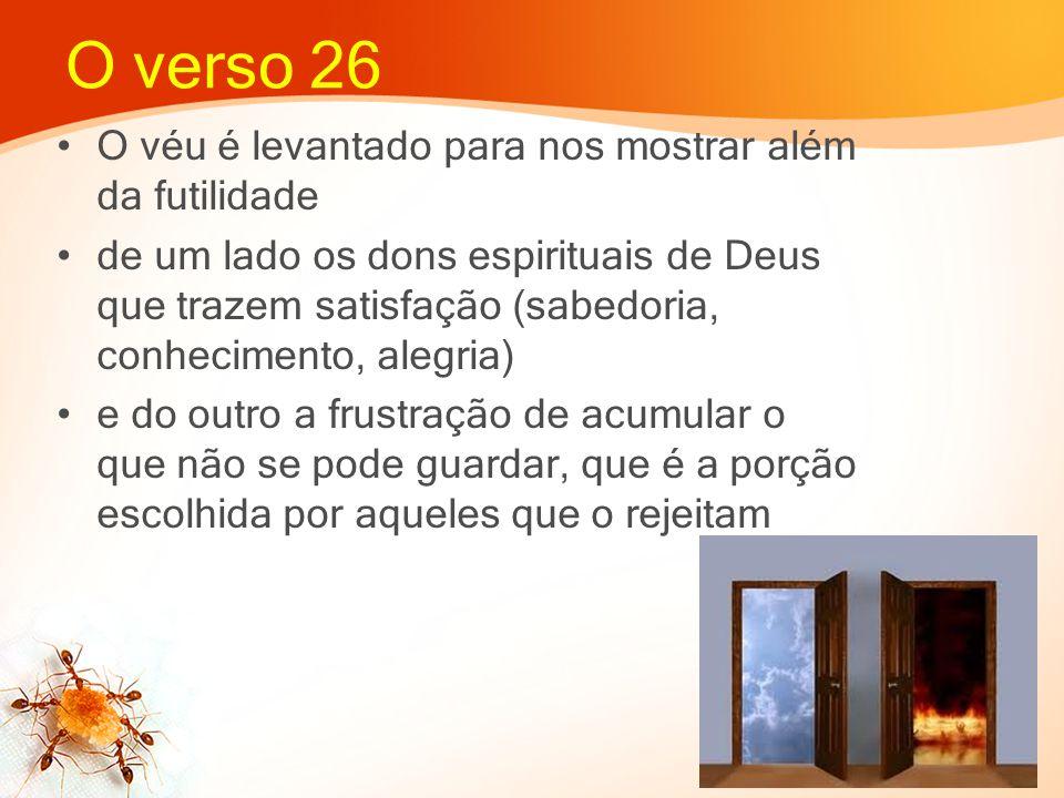 O verso 26 O véu é levantado para nos mostrar além da futilidade de um lado os dons espirituais de Deus que trazem satisfação (sabedoria, conhecimento