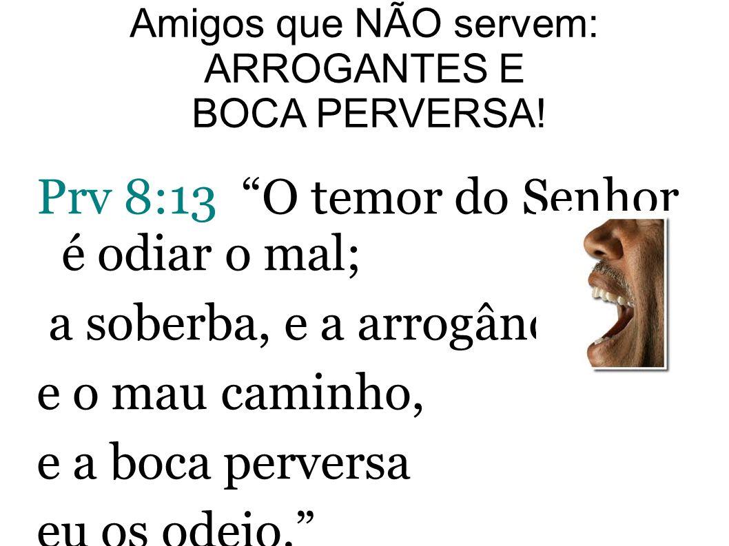 Prv 8:13 O temor do Senhor é odiar o mal; a soberba, e a arrogância, e o mau caminho, e a boca perversa eu os odeio. Boca perversa: mentirosos, difama