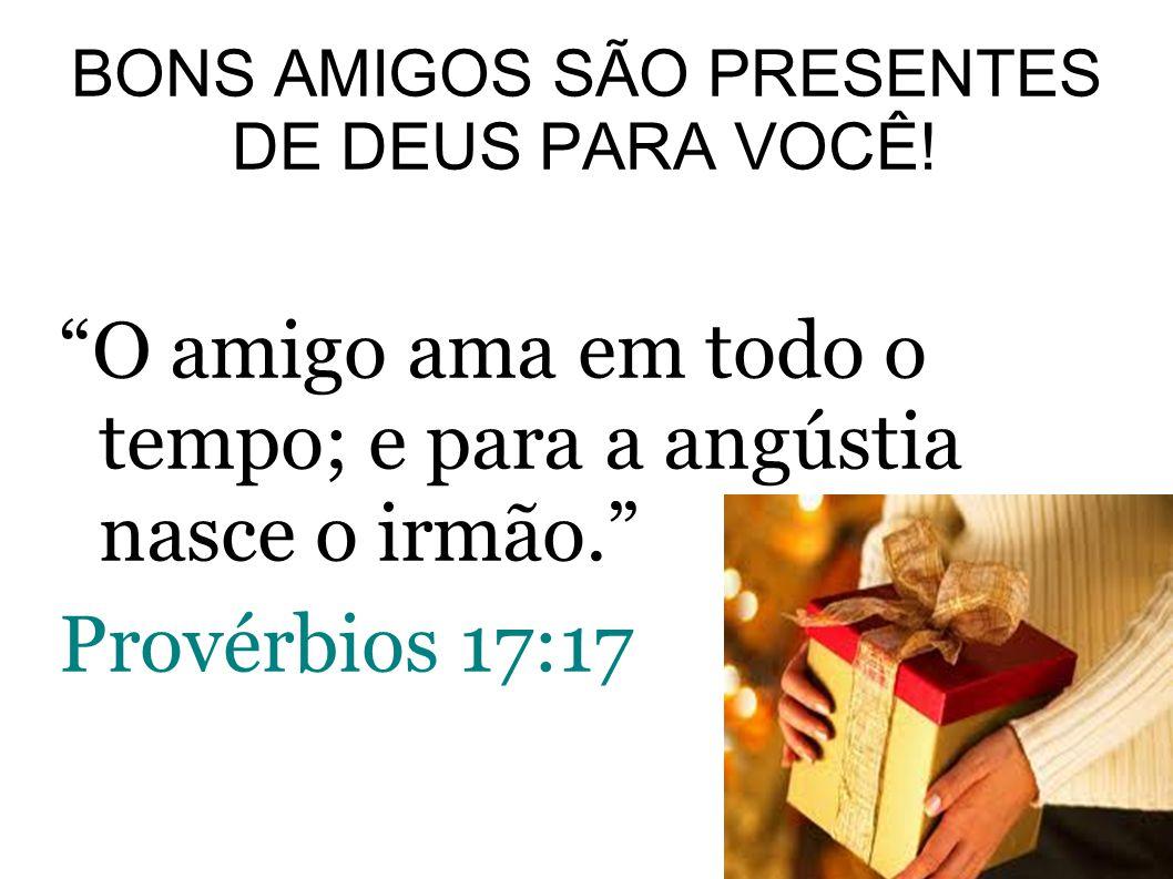 BONS AMIGOS SÃO PRESENTES DE DEUS PARA VOCÊ! O amigo ama em todo o tempo; e para a angústia nasce o irmão. Provérbios 17:17