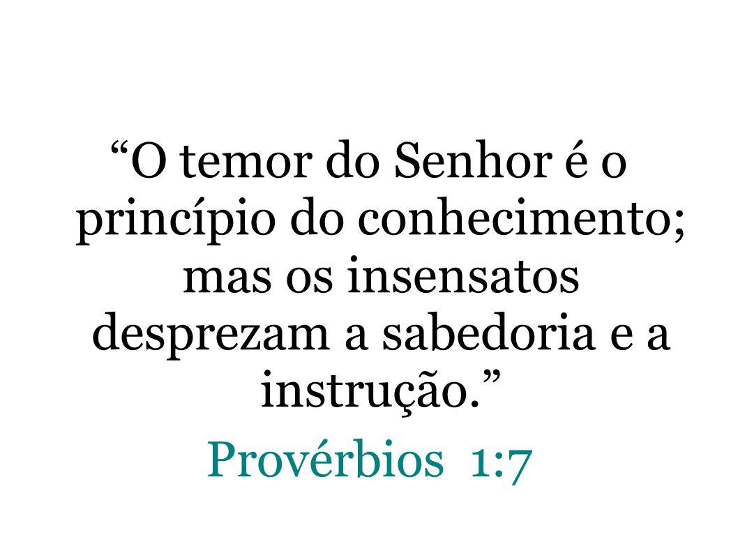 O temor do Senhor é o princípio do conhecimento; mas os insensatos desprezam a sabedoria e a instrução. Provérbios 1:7