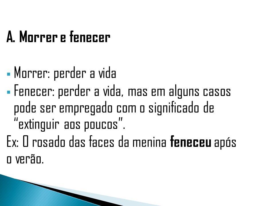 A. Morrer e fenecer Morrer: perder a vida Fenecer: perder a vida, mas em alguns casos pode ser empregado com o significado de extinguir aos poucos. Ex