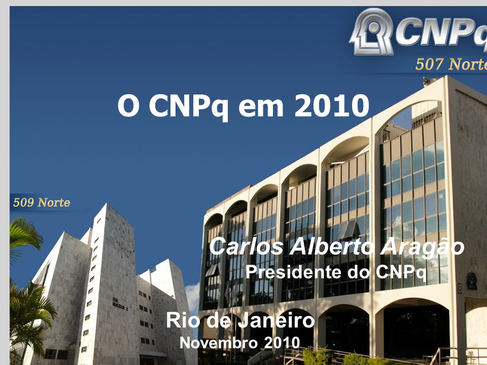 O CNPq em 2010 Rio de Janeiro Novembro 2010 Carlos Alberto Aragão Presidente do CNPq