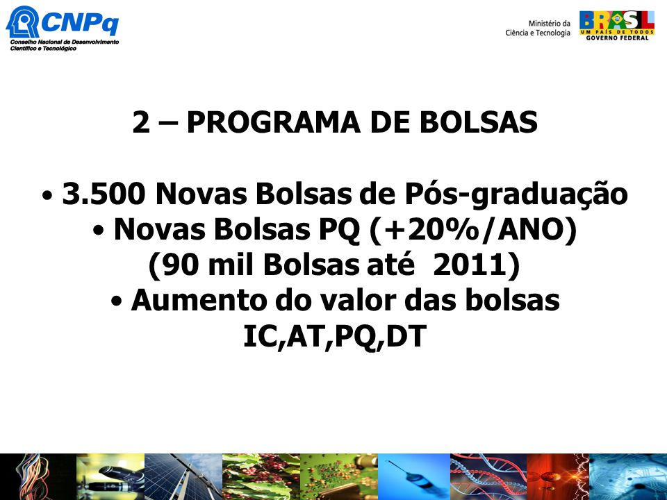 2 – PROGRAMA DE BOLSAS 3.500 Novas Bolsas de Pós-graduação Novas Bolsas PQ (+20%/ANO) (90 mil Bolsas até 2011) Aumento do valor das bolsas IC,AT,PQ,DT