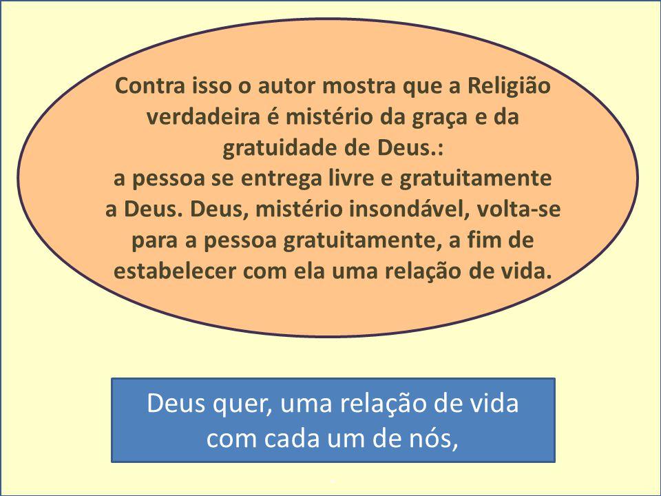 Contra isso o autor mostra que a Religião verdadeira é mistério da graça e da gratuidade de Deus.: a pessoa se entrega livre e gratuitamente a Deus. D