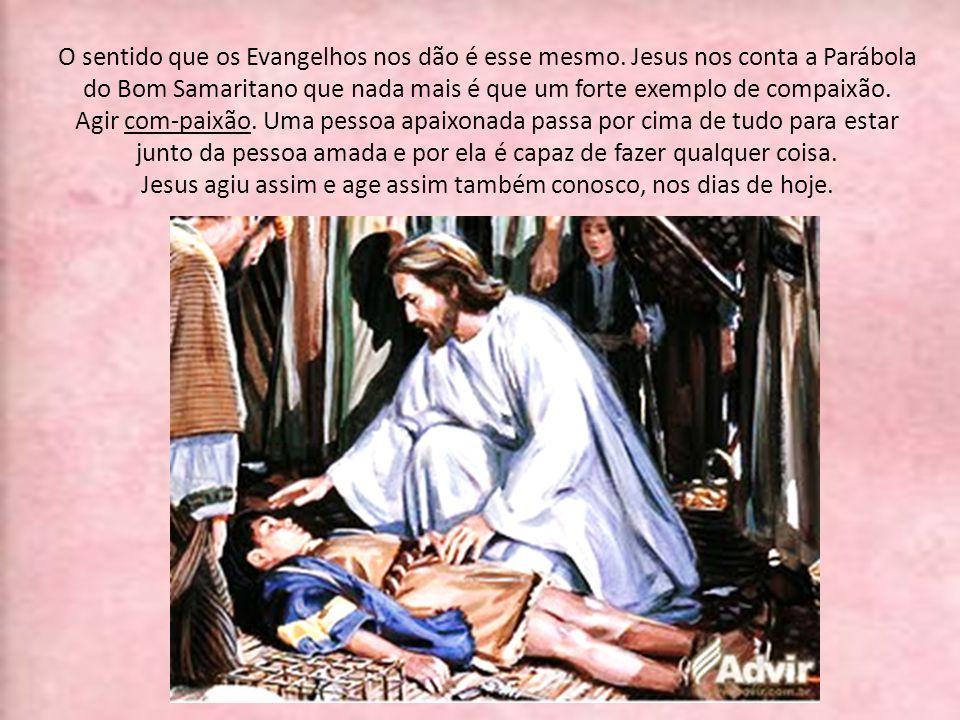 O sentido que os Evangelhos nos dão é esse mesmo. Jesus nos conta a Parábola do Bom Samaritano que nada mais é que um forte exemplo de compaixão. Agir