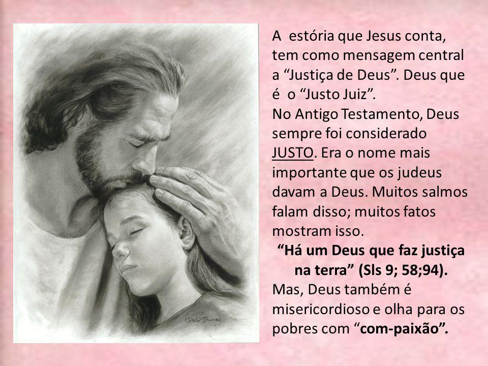 A estória que Jesus conta, tem como mensagem central a Justiça de Deus. Deus que é o Justo Juiz. No Antigo Testamento, Deus sempre foi considerado JUS