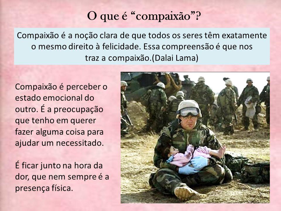 O que é compaixão? Compaixão é perceber o estado emocional do outro. É a preocupação que tenho em querer fazer alguma coisa para ajudar um necessitado