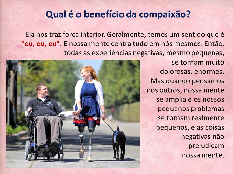 Qual é o benefício da compaixão? Ela nos traz força interior. Geralmente, temos um sentido que é