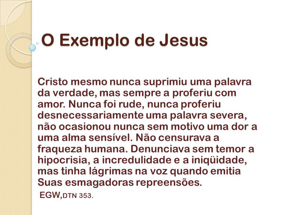 O Exemplo de Jesus Cristo mesmo nunca suprimiu uma palavra da verdade, mas sempre a proferiu com amor.