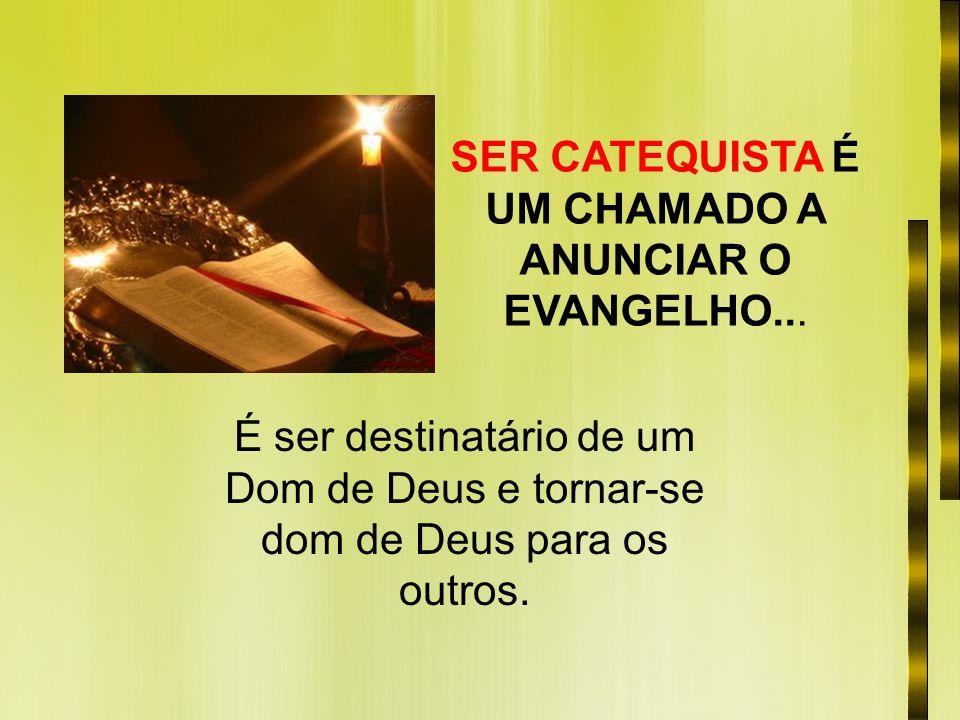 SER CATEQUISTA É UM CHAMADO A ANUNCIAR O EVANGELHO... É ser destinatário de um Dom de Deus e tornar-se dom de Deus para os outros.