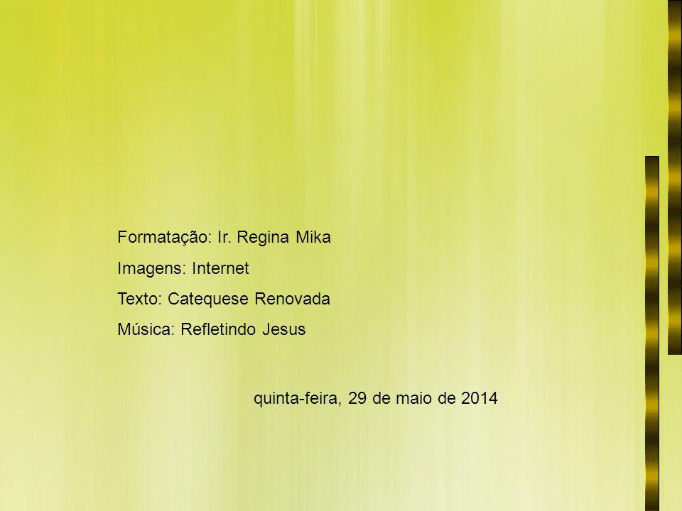 Formatação: Ir. Regina Mika Imagens: Internet Texto: Catequese Renovada Música: Refletindo Jesus quinta-feira, 29 de maio de 2014