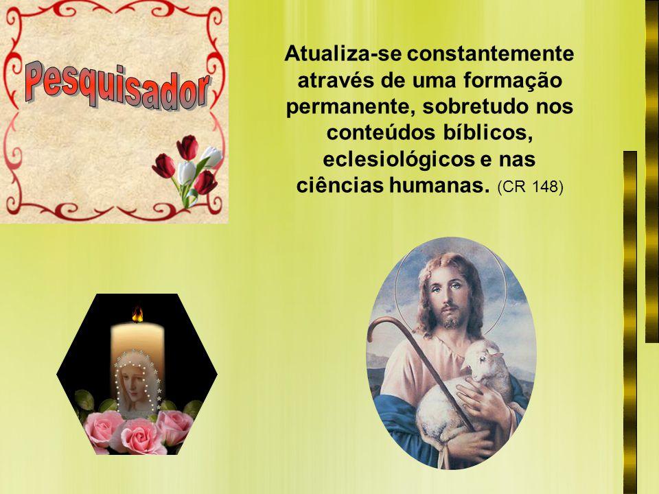 Atualiza-se constantemente através de uma formação permanente, sobretudo nos conteúdos bíblicos, eclesiológicos e nas ciências humanas. (CR 148)