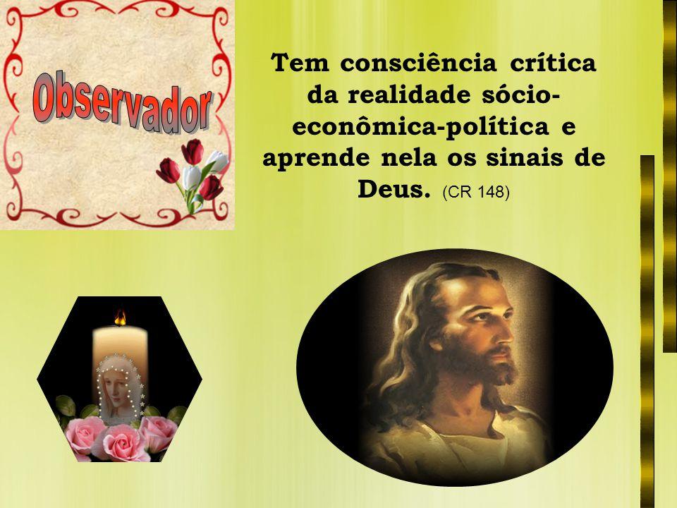 Tem consciência crítica da realidade sócio- econômica-política e aprende nela os sinais de Deus. (CR 148)