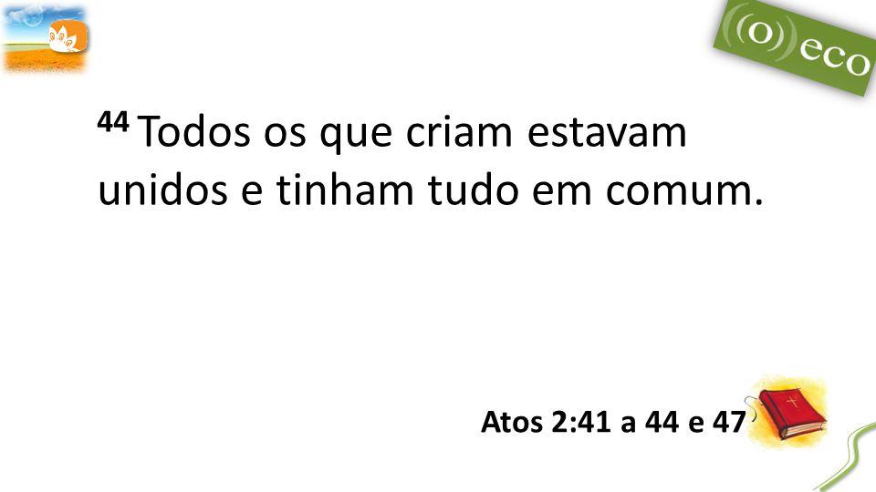 44 Todos os que criam estavam unidos e tinham tudo em comum. Atos 2:41 a 44 e 47