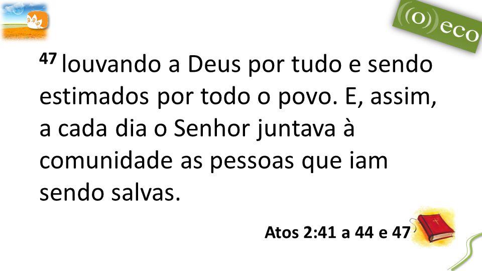 47 louvando a Deus por tudo e sendo estimados por todo o povo.