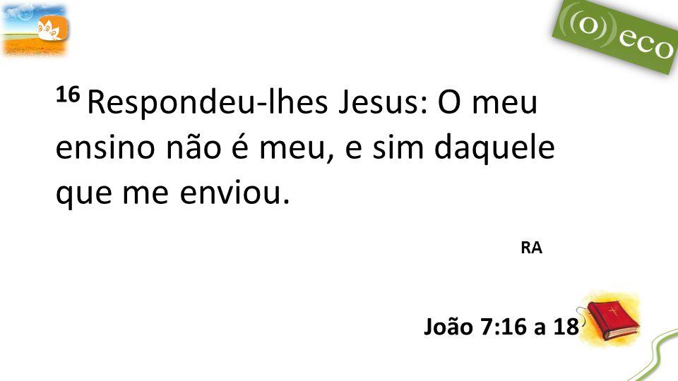 16 Respondeu-lhes Jesus: O meu ensino não é meu, e sim daquele que me enviou. RA João 7:16 a 18