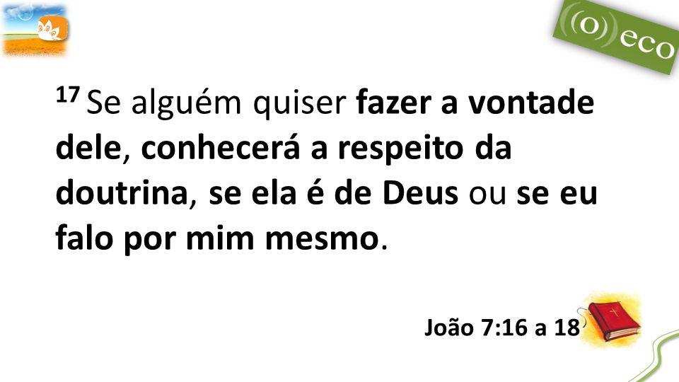 17 Se alguém quiser fazer a vontade dele, conhecerá a respeito da doutrina, se ela é de Deus ou se eu falo por mim mesmo.