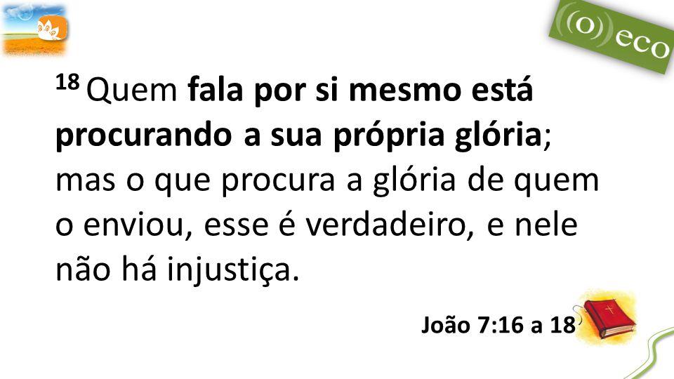 18 Quem fala por si mesmo está procurando a sua própria glória; mas o que procura a glória de quem o enviou, esse é verdadeiro, e nele não há injustiça.