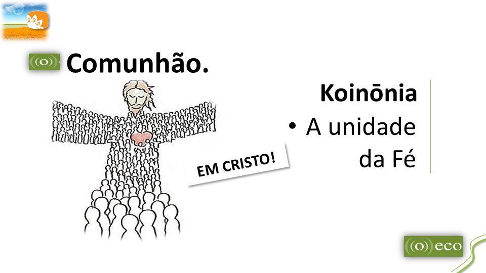 Koinōnia A unidade da Fé Comunhão. EM CRISTO! E M C R I S T O !