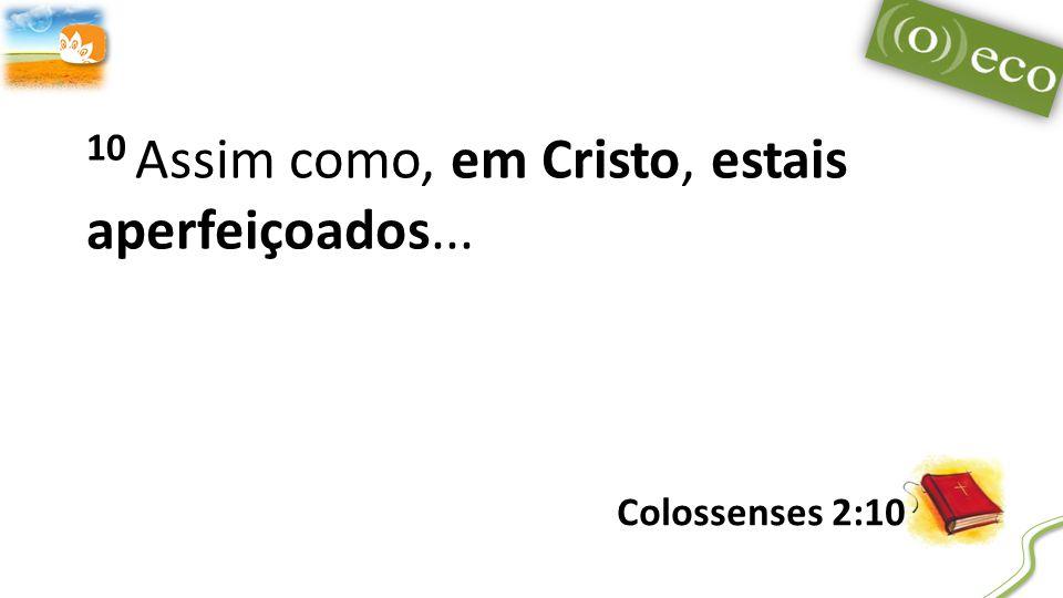 10 Assim como, em Cristo, estais aperfeiçoados... Colossenses 2:10