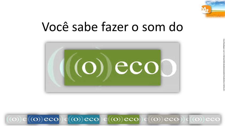 Você sabe fazer o som do http://4.bp.blogspot.com/_52zCUQ2Xdq8/TEeN7yWrufI/AAAAAAAABIE/2U1oBHrwPdo/s320/O+Eco.JPG
