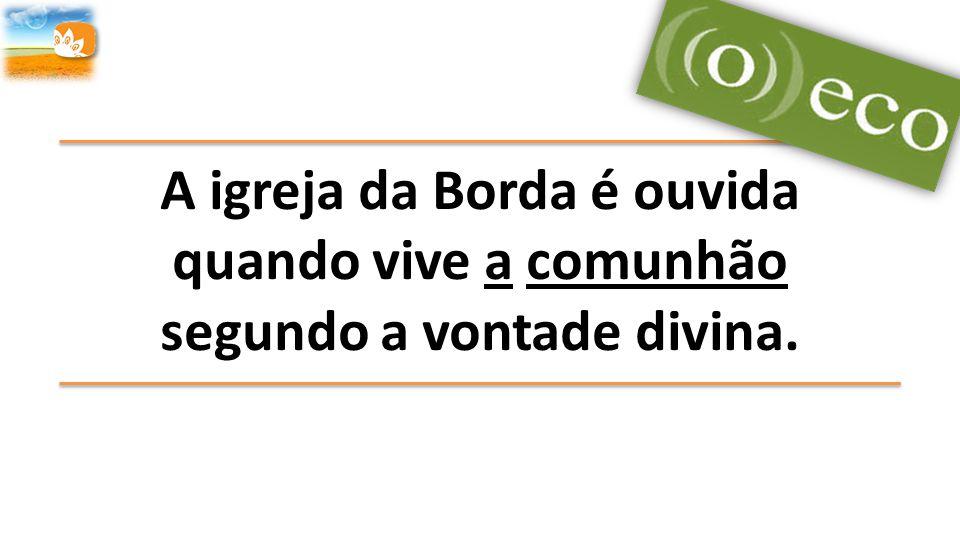 A igreja da Borda é ouvida quando vive a comunhão segundo a vontade divina.