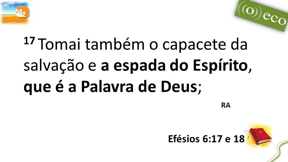 17 Tomai também o capacete da salvação e a espada do Espírito, que é a Palavra de Deus; RA Efésios 6:17 e 18