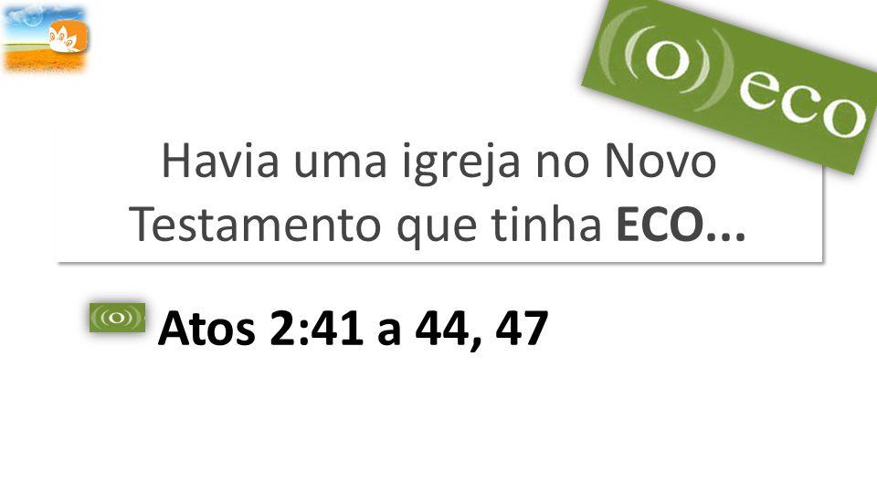 Havia uma igreja no Novo Testamento que tinha ECO... Atos 2:41 a 44, 47