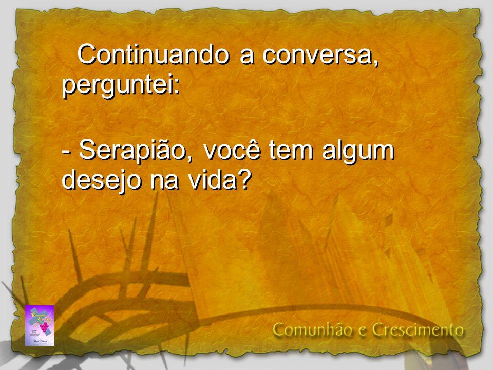 Continuando a conversa, perguntei: - Serapião, você tem algum desejo na vida? Continuando a conversa, perguntei: - Serapião, você tem algum desejo na