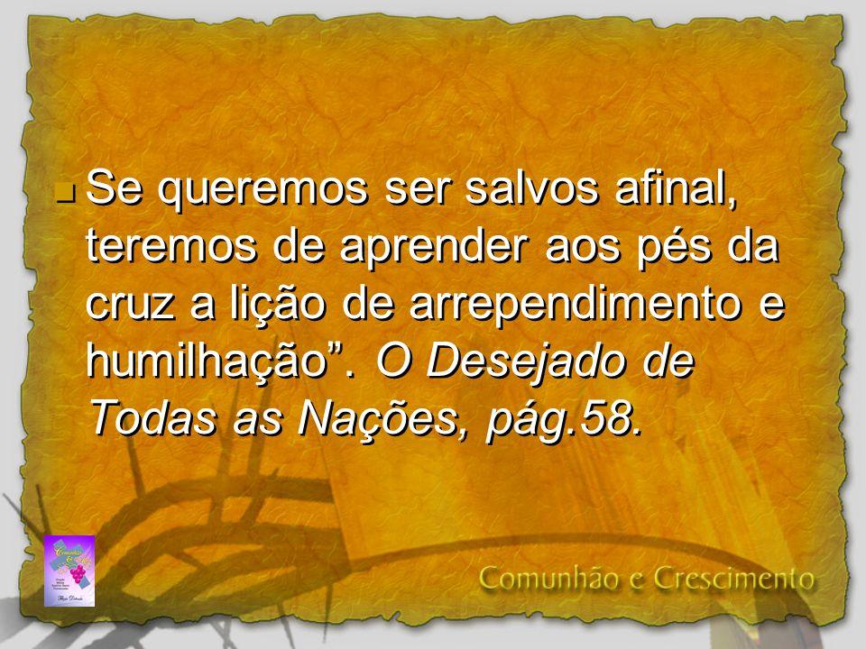 Se queremos ser salvos afinal, teremos de aprender aos pés da cruz a lição de arrependimento e humilhação. O Desejado de Todas as Nações, pág.58.