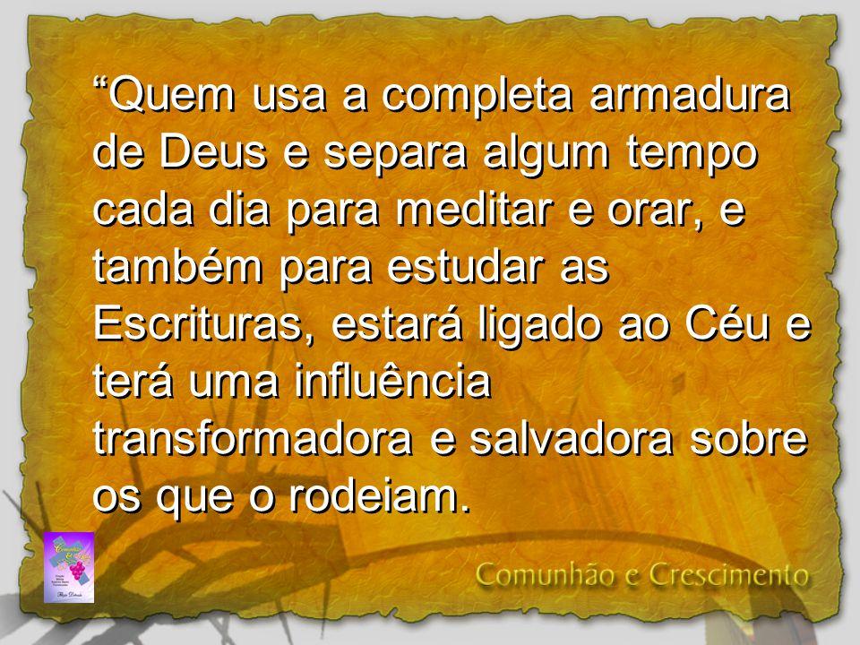 Quem usa a completa armadura de Deus e separa algum tempo cada dia para meditar e orar, e também para estudar as Escrituras, estará ligado ao Céu e te