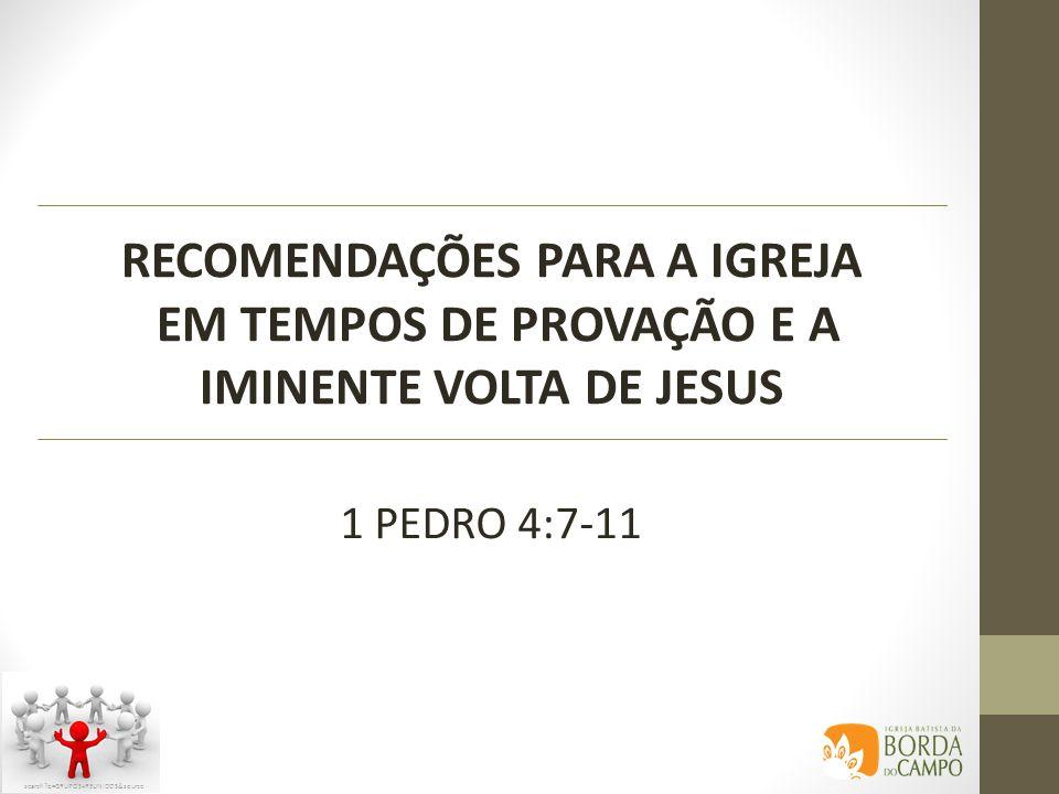 RECOMENDAÇÕES PARA A IGREJA EM TEMPOS DE PROVAÇÃO E A IMINENTE VOLTA DE JESUS 1 PEDRO 4:7-11 search?q=GRUPOS+REUNIDOS&source