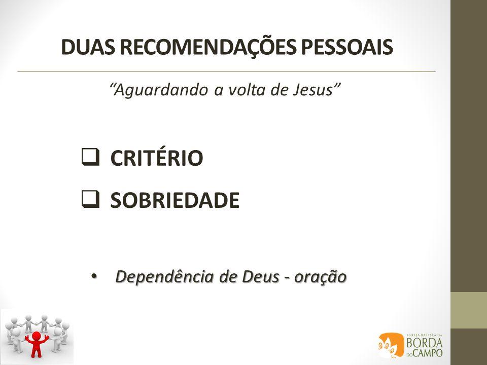 DUAS RECOMENDAÇÕES PESSOAIS CRITÉRIO SOBRIEDADE Aguardando a volta de Jesus Dependência de Deus - oração Dependência de Deus - oração