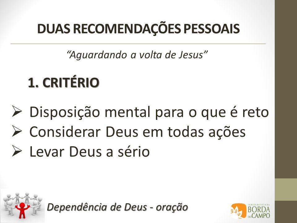 DUAS RECOMENDAÇÕES PESSOAIS 1. CRITÉRIO Aguardando a volta de Jesus Disposição mental para o que é reto Considerar Deus em todas ações Levar Deus a sé
