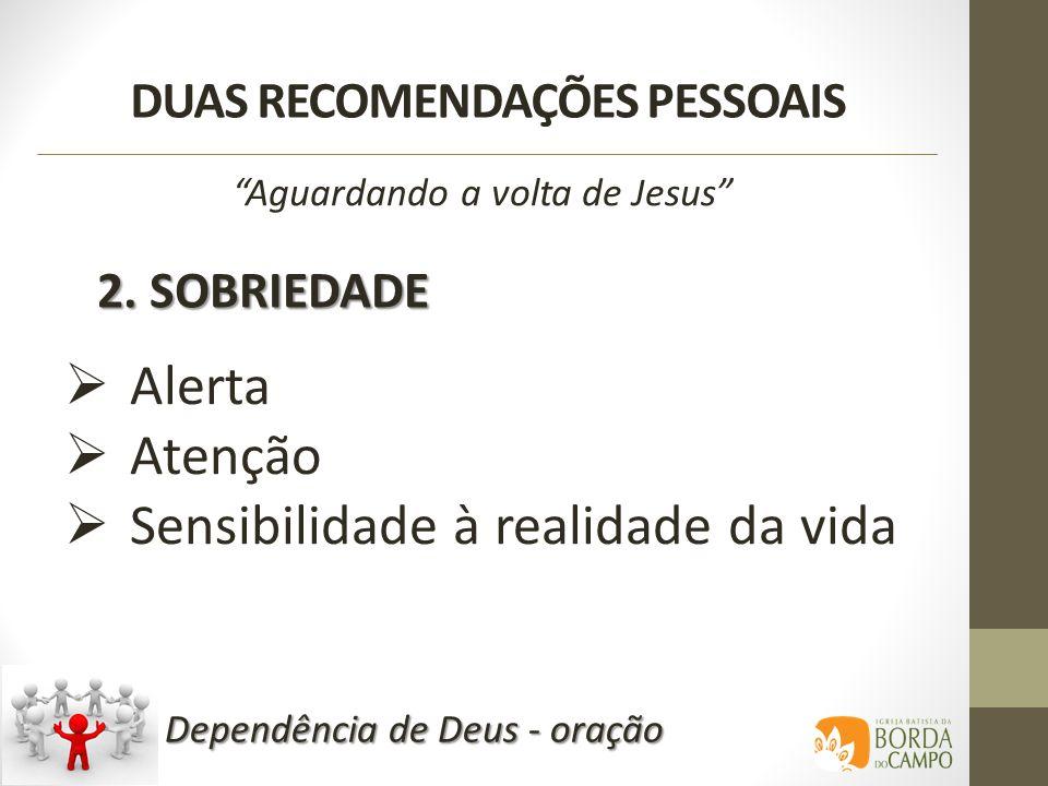 DUAS RECOMENDAÇÕES PESSOAIS 2. SOBRIEDADE Aguardando a volta de Jesus Alerta Atenção Sensibilidade à realidade da vida Dependência de Deus - oração