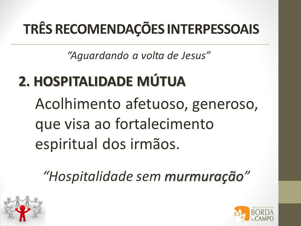 TRÊS RECOMENDAÇÕES INTERPESSOAIS 2. HOSPITALIDADE MÚTUA Aguardando a volta de Jesus Acolhimento afetuoso, generoso, que visa ao fortalecimento espirit