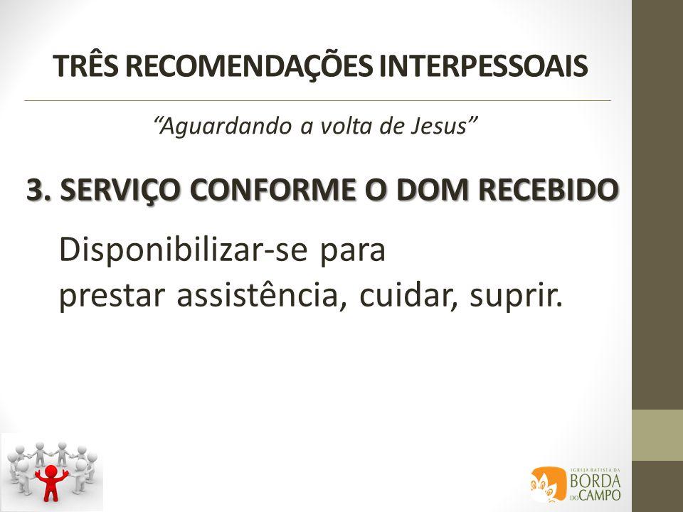 TRÊS RECOMENDAÇÕES INTERPESSOAIS 3. SERVIÇO CONFORME O DOM RECEBIDO Aguardando a volta de Jesus Disponibilizar-se para prestar assistência, cuidar, su