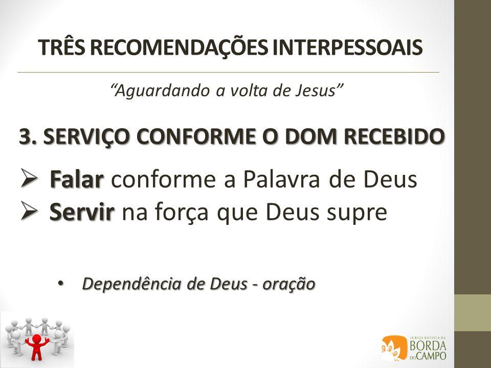 TRÊS RECOMENDAÇÕES INTERPESSOAIS 3. SERVIÇO CONFORME O DOM RECEBIDO Aguardando a volta de Jesus Falar Falar conforme a Palavra de Deus Servir Servir n