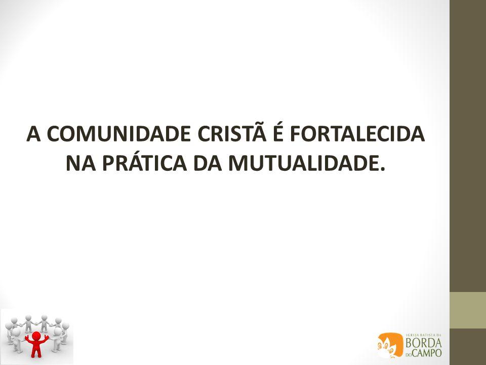 A COMUNIDADE CRISTÃ É FORTALECIDA NA PRÁTICA DA MUTUALIDADE.