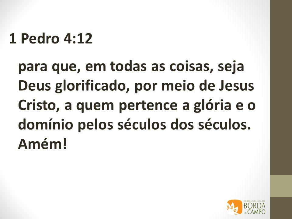 para que, em todas as coisas, seja Deus glorificado, por meio de Jesus Cristo, a quem pertence a glória e o domínio pelos séculos dos séculos. Amém! 1
