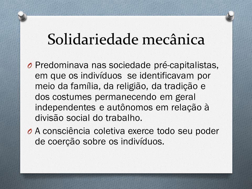 Solidariedade mecânica O Predominava nas sociedade pré-capitalistas, em que os indivíduos se identificavam por meio da família, da religião, da tradição e dos costumes permanecendo em geral independentes e autônomos em relação à divisão social do trabalho.